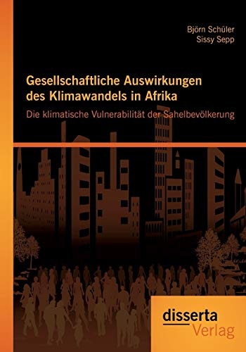 Gesellschaftliche Auswirkungen Des Klimawandels in Afrika: Die Klimatische Vulnerabilitat Der Sahelbevolkerung (Paperback) - Björn Schüler, Sissy Sepp