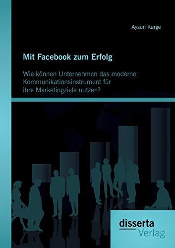 9783954252602: Mit Facebook zum Erfolg: Wie können Unternehmen das moderne Kommunikationsinstrument für ihre Marketingziele nutzen?