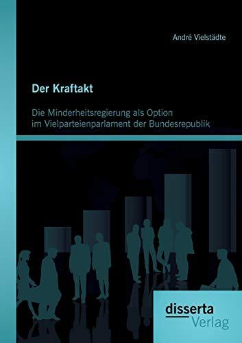 Der Kraftakt - Die Minderheitsregierung als Option im Vielparteienparlament der Bundesrepublik: ...