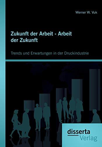 Zukunft der Arbeit - Arbeit der Zukunft: Trends und Erwartungen in der Druckindustrie: Werner W. ...