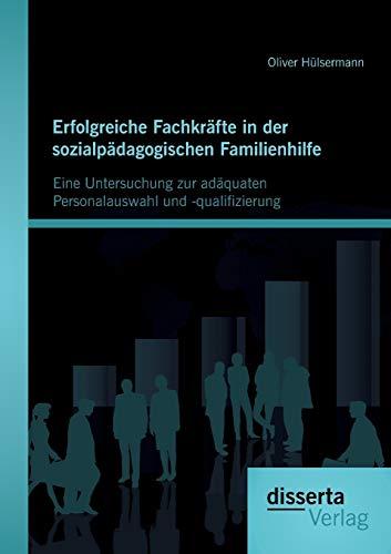 Erfolgreiche Fachkräfte in der sozialpädagogischen Familienhilfe: Eine Untersuchung zur ...