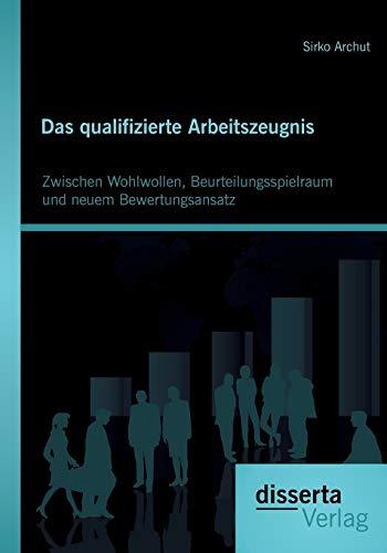 9783954253067: Das qualifizierte Arbeitszeugnis: Zwischen Wohlwollen, Beurteilungsspielraum und neuem Bewertungsansatz