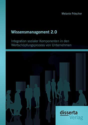 Wissensmanagement 2.0: Integration sozialer Komponenten in den Wertschöpfungsprozess von ...