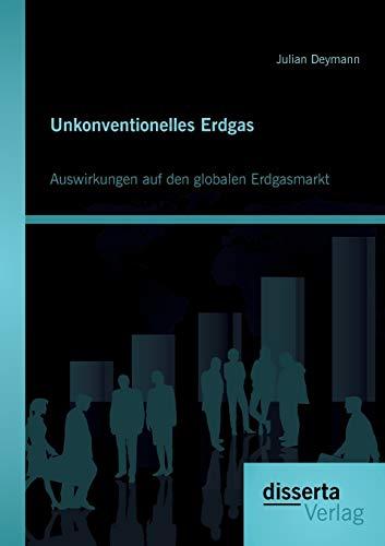 Unkonventionelles Erdgas: Auswirkungen auf den globalen Erdgasmarkt: Julian Deymann