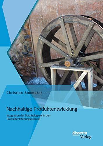 Nachhaltige Produktentwicklung: Integration der Nachhaltigkeit in den Produktentstehungsprozess: ...