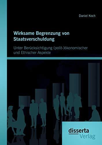 Wirksame Begrenzung von Staatsverschuldung: Unter Berücksichtigung (polit-)ökonomischer ...
