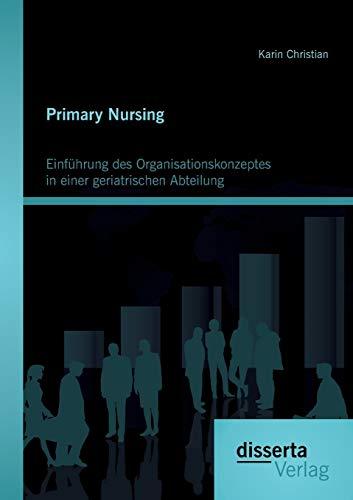 Primary Nursing: Einführung des Organisationskonzeptes in einer geriatrischen Abteilung: Karin...