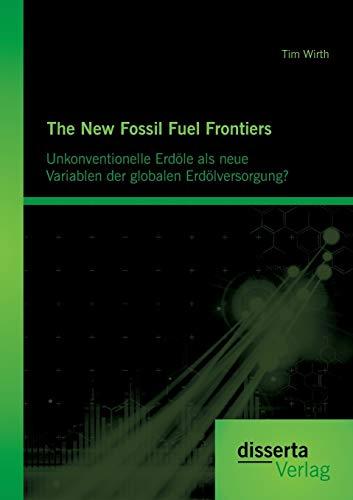The New Fossil Fuel Frontiers: Unkonventionelle Erdöle als neue Variablen der globalen Erd&...