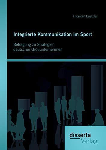 Integrierte Kommunikation im Sport: Befragung zu Strategien deutscher Großunternehmen: ...