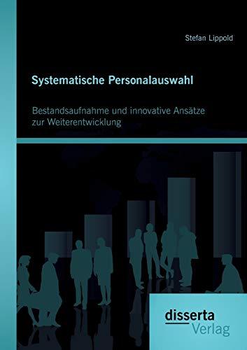 Systematische Personalauswahl: Bestandsaufnahme und innovative Ansätze zur Weiterentwicklung: ...