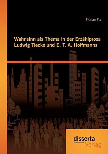 Wahnsinn als Thema in der Erzählprosa Ludwig Tiecks und E. T. A. Hoffmanns: Florian Fix