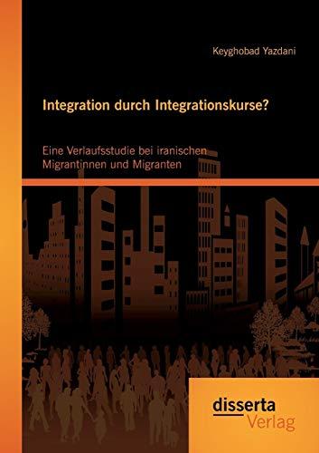 Integration durch Integrationskurse? Eine Verlaufsstudie bei iranischen Migrantinnen und Migranten:...