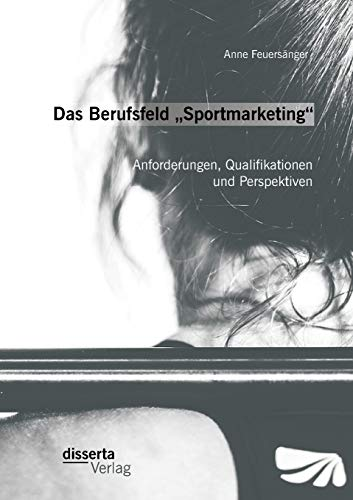 """Das Berufsfeld """"Sportmarketing"""": Anforderungen, Qualifikationen und Perspektiven: Anne ..."""