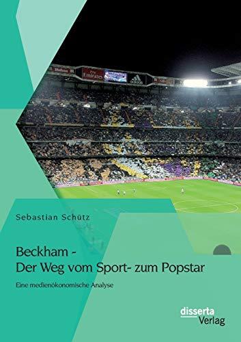 Beckham - Der Weg vom Sport- zum Popstar: Eine medienökonomische Analyse: Sebastian Schütz