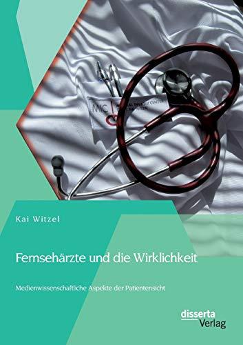 Fernsehärzte und die Wirklichkeit - Medienwissenschaftliche Aspekte der Patientensicht: Kai ...