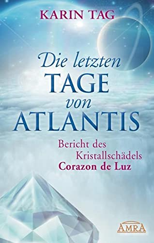9783954472017: Die letzten Tage von Atlantis: Bericht des Kristallschädels Corazon de Luz
