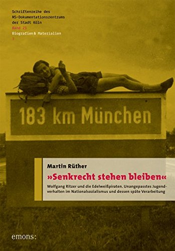 9783954516056: »Senkrecht stehen bleiben«: Wolfgang Ritzer und die Edelweißpiraten. Unangepasstes Jugendverhalten im Nationalsozialismus und dessen späte ... der Stadt Köln, Band 21