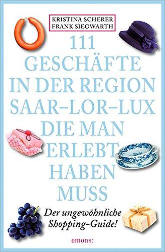 9783954516209: 111 Geschäfte in der Region Saar-Lor-Lux, die man erlebt haben muss: Der ungewöhnliche Shopping-Guide