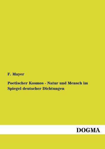 Poetischer Kosmos - Natur und Mensch im Spiegel deutscher Dichtungen: F. Mayer