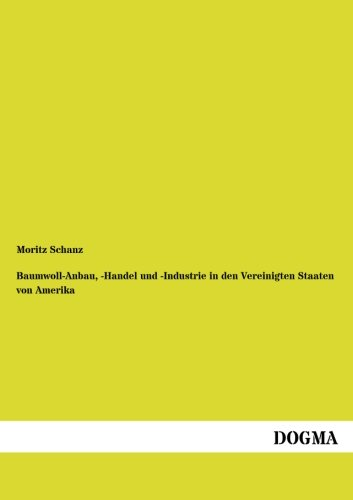 Baumwoll-Anbau, -Handel Und -Industrie in Den Vereinigten Staaten Von Amerika: Moritz Schanz