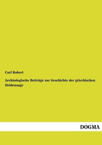 Arch Ologische Beitr GE Zur Geschichte Der Griechischen Heldensage: Carl Robert