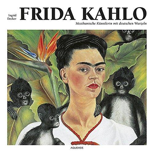 Frida Kahlo: Mexikanische K�nstlerin mit deutschen Wurzeln - Ingrid Decker