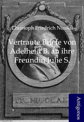 Vertraute Briefe Von Adelheid B. an Ihre Freundin Julie S.: Christoph Friedrich Nicolai