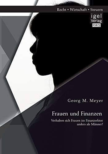 Frauen und Finanzen: Verhalten sich Frauen im Finanzsektor anders als Männer?: Georg M. Meyer