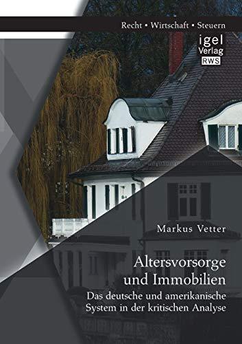 Altersvorsorge und Immobilien: Das deutsche und amerikanische System in der kritischen Analyse: ...