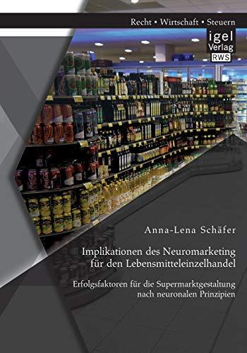 Implikationen des Neuromarketing für den Lebensmitteleinzelhandel: Erfolgsfaktoren für ...