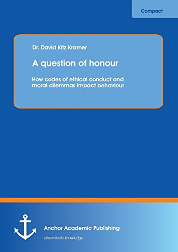 A question of honour: How codes of ethical conduct and moral dilemmas impact behaviour: David Kitz ...