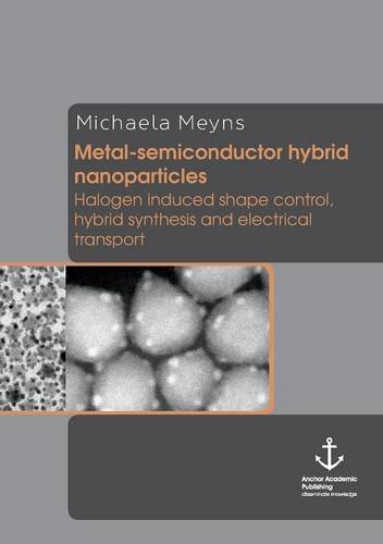 9783954892938: Metal-Semiconductor Hybrid Nanoparticles: Halogen Induced Shape Control, Hybrid Synthesis and Electrical Transport