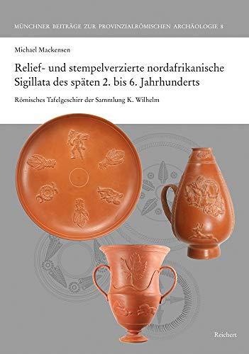 9783954904136: Relief- Und Stempelverzierte Nordafrikanische Sigillata Des Spaten 2 Bis 6 Jahrhunderts: Romisches Tafelgeschirr Der Sammlung K. Wilhelm