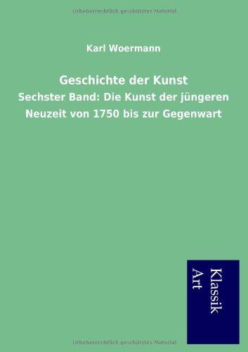 Geschichte der Kunst. Sechster Band: Karl Woermann
