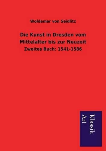 Die Kunst in Dresden Vom Mittelalter Bis Zur Neuzeit: Woldemar Von Seidlitz