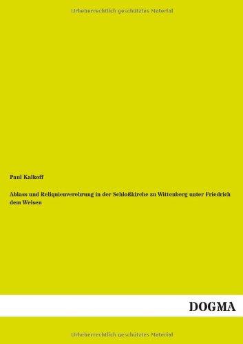 Ablass Und Reliquienverehrung in Der Schlo kirche Zu Wittenberg Unter Friedrich Dem Weisen (...