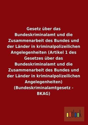 9783955219192: Gesetz über das Bundeskriminalamt und die Zusammenarbeit des Bundes und der Länder in kriminalpolizeilichen Angelegenheiten (Artikel 1 des Gesetzes ... (Bundeskriminalamtgesetz - BKAG)