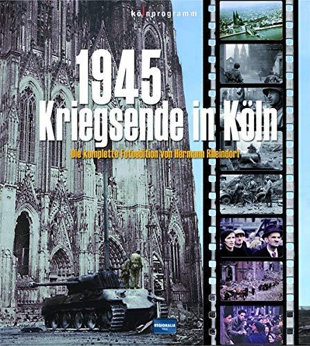 9783955401573: 1945 - Kriegsende in Köln: Die komplette Fotoedition von Hermann Rheindorf
