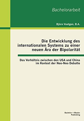 9783955491116: Die Entwicklung des internationalen Systems zu einer neuen Ära der Bipolarität: Das Verhältnis zwischen den USA und China im Kontext der Neo-Neo Debatte (German Edition)