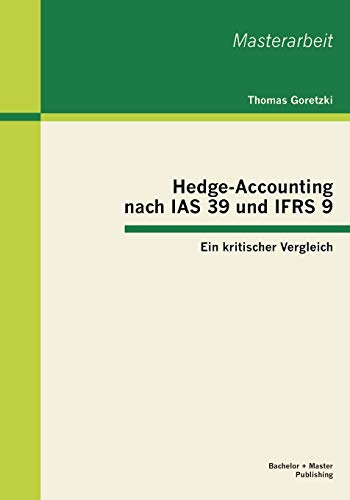 Hedge-Accounting Nach IAS 39 Und Ifrs 9 - Ein Kritischer Vergleich: Goretzki M. A. Dipl. -Kfm. Fh ...