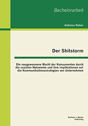 9783955491970: Der Shitstorm: Die Neugewonnene Macht Der Konsumenten Durch Die Sozialen Netzwerke Und Ihre Implikationen Auf Die Kommunikationsstrat