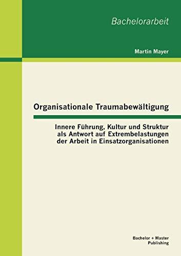 9783955492830: Organisationale Traumabewaltigung: Innere Fuhrung, Kultur Und Struktur ALS Antwort Auf Extrembelastungen Der Arbeit in Einsatzorganisationen