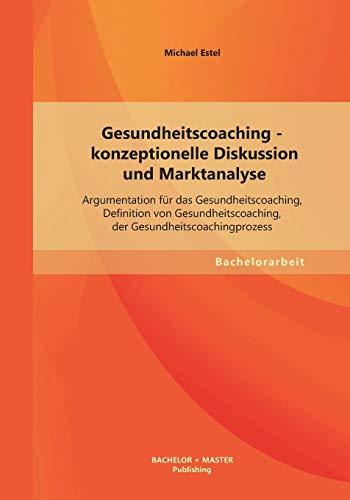 9783955493738: Gesundheitscoaching - Konzeptionelle Diskussion Und Marktanalyse: Argumentation Fur Das Gesundheitscoaching, Definition Von Gesundheitscoaching, Der G