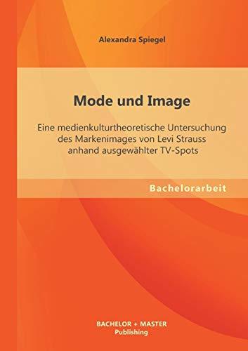 Mode Und Image: Eine Medienkulturtheoretische Untersuchung Des Markenimages Von Levi Strauss Anhand...