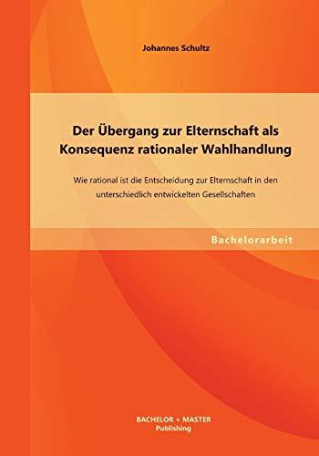 9783955494636: Der Ubergang Zur Elternschaft ALS Konsequenz Rationaler Wahlhandlung: Wie Rational Ist Die Entscheidung Zur Elternschaft in Den Unterschiedlich Entwic (German Edition)