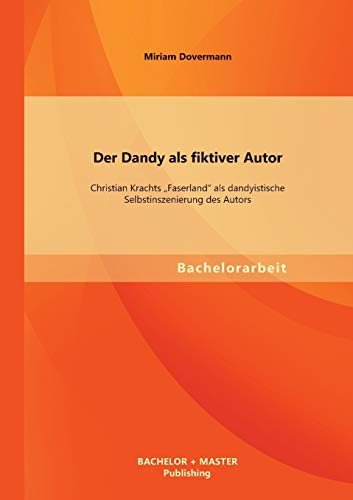 Der Dandy ALS Fiktiver Autor: Christian Krachts Faserland ALS Dandyistische Selbstinszenierung Des ...
