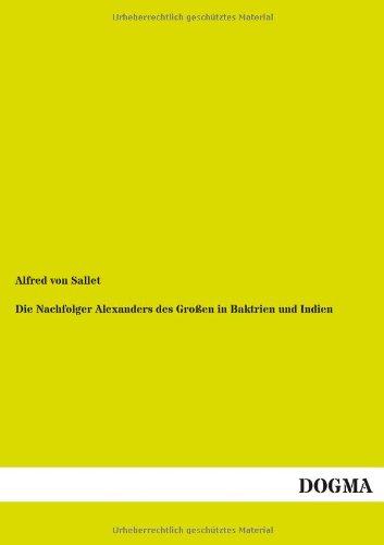 Die Nachfolger Alexanders Des Grossen in Baktrien Und Indien (Paperback): Alfred Von Sallet