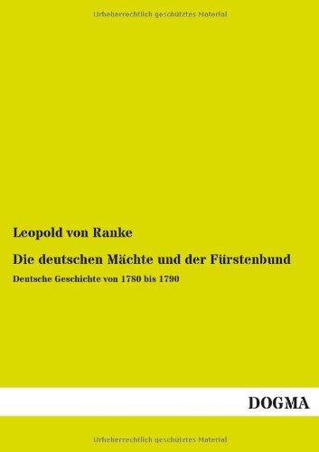 Die deutschen Mächte und der Fürstenbund: Deutsche Geschichte von 1780 bis 1790 (Paperback): ...
