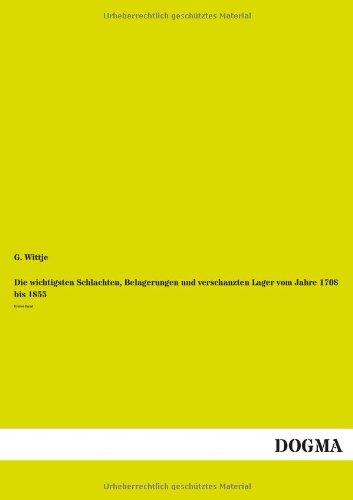 Die wichtigsten Schlachten, Belagerungen und verschanzten Lager vom Jahre 1708 bis 1855: G. Wittje