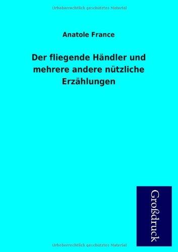 Der Fliegende Handler Und Mehrere Andere Nutzliche Erzahlungen (German Edition) (395584031X) by France, Anatole